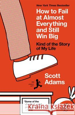 How to Fail at Almost Everything and Still Win Big: Kind of the Story of My Life Scott Adams 9781591847748
