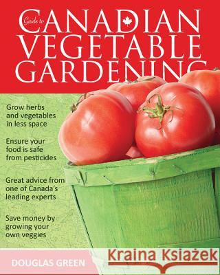 Guide to Canadian Vegetable Gardening Douglas Green 9781591864561