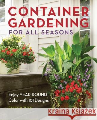 Container Gardening for All Seasons: Enjoy Year-Round Color with 101 Designs Barbara Wise 9781591865261
