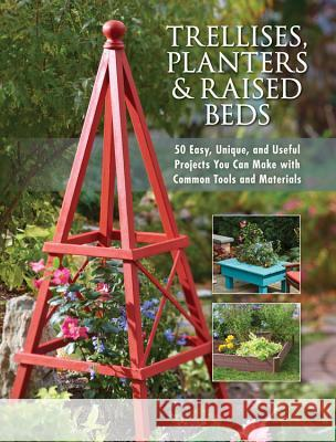 Trellises, Planters & Raised Beds: 50 Easy, Unique, and Useful Projects You Can Make with Common Tools and Materials Editors of Cool Springs Press 9781591865452