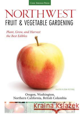 Northwest Fruit & Vegetable Gardening: Plant, Grow, and Harvest the Best Edibles: Oregon, Washington, Northern California, British Columbia Katie Elzer-Peters 9781591865544