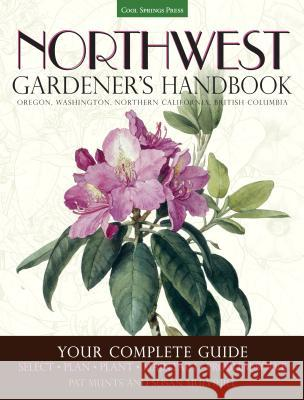Northwest Gardener's Handbook: Your Complete Guide: Select, Plan, Plant, Maintain, Problem-Solve - Oregon, Washington, Northern California, British C Pat Munts Susan Mulvihill 9781591866060