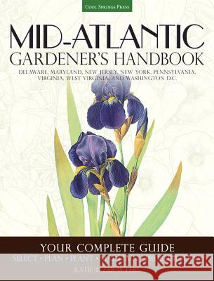 Mid-Atlantic Gardener's Handbook: Your Complete Guide: Select, Plan, Plant, Maintain, Problem-Solve - Delaware, Maryland, New Jersey, New York, Pennsy Katie Elzer-Peters 9781591866480