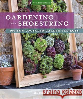 Gardening on a Shoestring: 100 Fun Upcycled Garden Projects Alex Mitchell 9781591866718