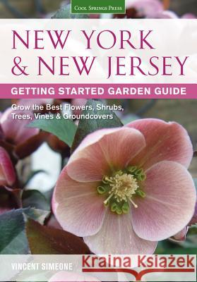 New York & New Jersey Getting Started Garden Guide: Grow the Best Flowers, Shrubs, Trees, Vines & Groundcovers Vincent Simeone 9781591869122