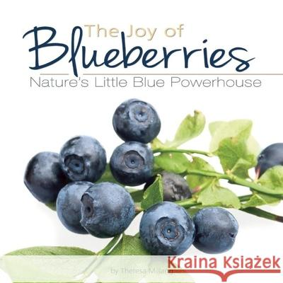 The Joy of Blueberries: Nature's Little Blue Powerhouse Theresa Millang 9781591930129