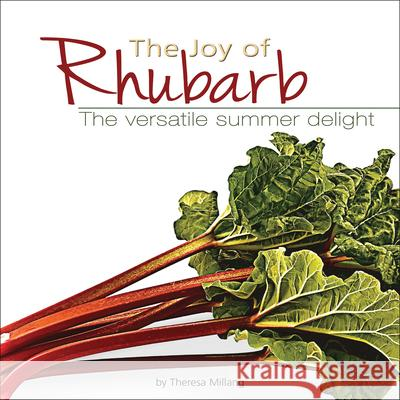The Joy of Rhubarb Cookbook: The Versatile Summer Delight Theresa Millang 9781591930518