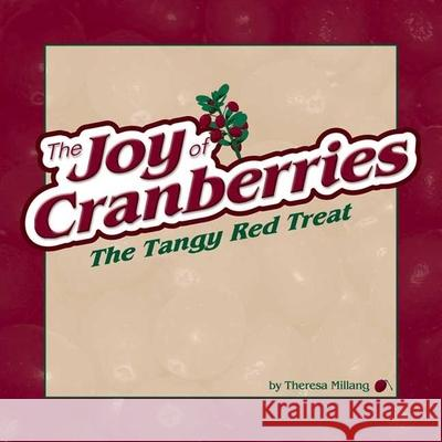The Joy of Cranberries: The Tangy Red Treat Theresa Millang 9781591930556