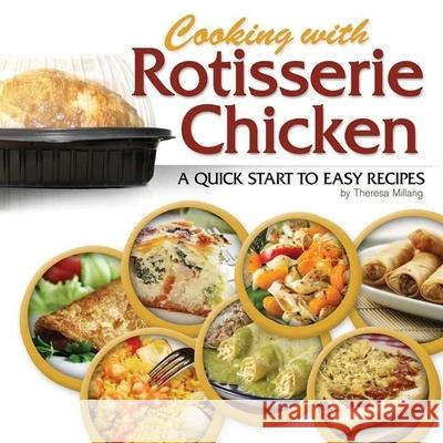 Cooking with Rotisserie Chicken: A Quick Start to Easy Recipes Theresa Millang 9781591933175