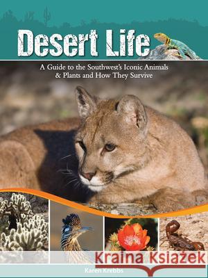 Desert Life: A Guide to the Southwest's Iconic Animals & Plants and How They Survive Karen Krebbs 9781591935551
