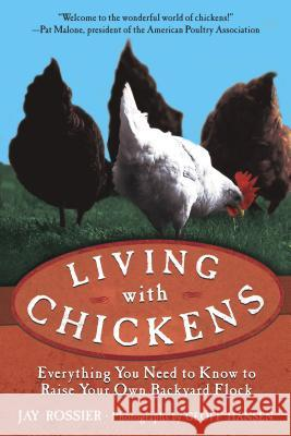 Living with Chickens: Everything You Need to Know to Raise Your Own Backyard Flock Jay Rossier Geoff Hansen American Poultry Association 9781592280131