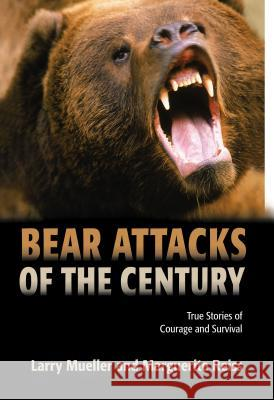 Bear Attacks of the Century: True Stories of Courage and Survival Larry Mueller Marguerite Reiss 9781592282708
