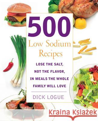 500 Low Sodium Recipes: Lose the Salt, Not the Flavor, in Meals the Whole Family Will Love Dick Logue 9781592332779