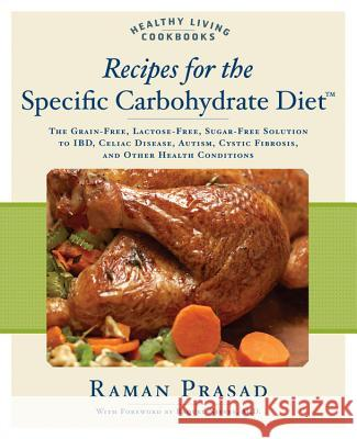 Recipes for the Specific Carbohydrate Diet: The Grain-Free, Lactose-Free, Sugar-Free Solution to IBD, Celiac Disease, Autism, Cystic Fibrosis, and Oth Raman Prasad 9781592332823
