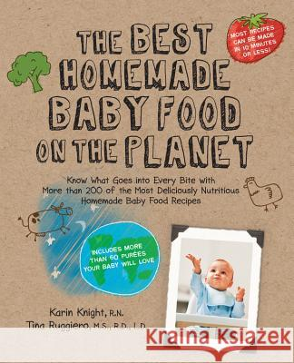 The Best Homemade Baby Food on the Planet: Know What Goes Into Every Bite with More Than 200 of the Most Deliciously Nutritious Homemade Baby Food Rec Karin Knight 9781592334230