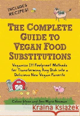 The Complete Guide to Vegan Food Substitutions: Veganize It! Foolproof Methods for Transforming Any Dish Into a Delicious New Vegan Favorite Celine Steen Joni Marie Newman 9781592334414