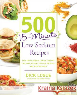 500 15-Minute Low Sodium Recipes: Fast and Flavorful Low-Salt Recipes That Save You Time, Keep You on Track, and Taste Delicious Dick Logue 9781592335015