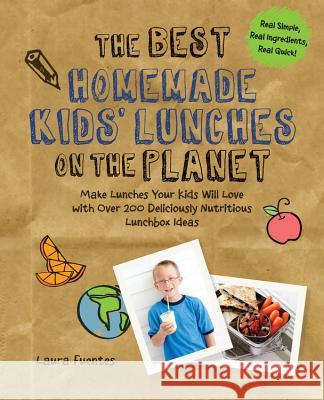 The Best Homemade Kids' Lunches on the Planet: Make Lunches Your Kids Will Love with More Than 200 Deliciously Nutritious Meal Ideas Laura Fuentes 9781592336081