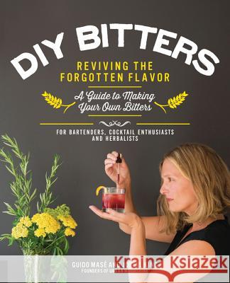 DIY Bitters: Reviving the Forgotten Flavor - A Guide to Making Your Own Bitters for Bartenders, Cocktail Enthusiasts, Herbalists, a Jovial King Guido Mase 9781592337040