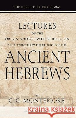Lectures on the Origin and Growth of Religion as Illustrated by the Religion of the Ancient Hebrews: The Hibbert Lectures, 1892 Claude C. J. Montefiore 9781592444809