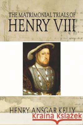 Matrimonial Trials of Henry VIII Henry A. Kelly 9781592445233