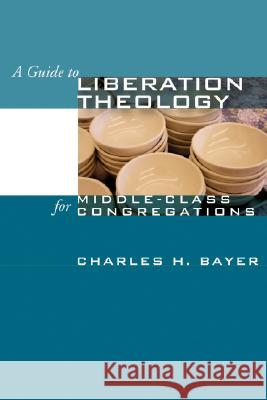 A Guide to Liberation Theology for Middle-Class Congregations Charles H. Bayer 9781592449033