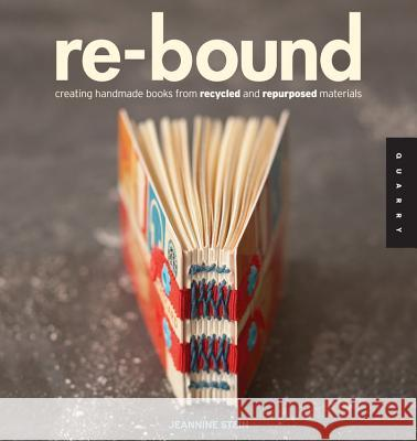 Re-Bound: Creating Handmade Books from Recycled and Repurposed Materials Jeannine Stein 9781592535248