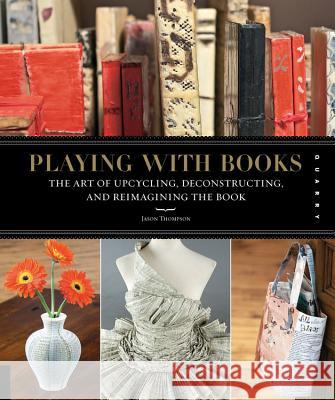 Playing with Books: The Art of Upcycling, Deconstructing, & Reimagining the Book Jason Thompson 9781592536009