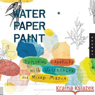 Water Paper Paint: Exploring Creativity with Watercolor and Mixed Media Heather Smith Jones 9781592536559