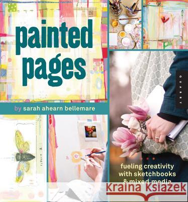 Painted Pages: Fueling Creativity with Sketchbooks & Mixed Media Sarah Ahearn Bellemare 9781592536863