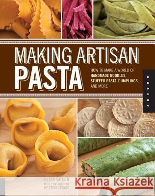 Making Artisan Pasta: How to Make a World of Handmade Noodles, Stuffed Pasta, Dumplings, and More Aliza Green 9781592537327