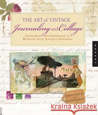 The Art of Vintage Journaling and Collage: Techniques and Inspiration for Working with Antique Ephemera Maryjo Koch Sunny Koch 9781592537457