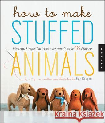 How to Make Stuffed Animals : Modern, Simple Patterns + Instructions for 18 Projects Sian Keegan Jennifer Korff Jennifer Korff 9781592537990