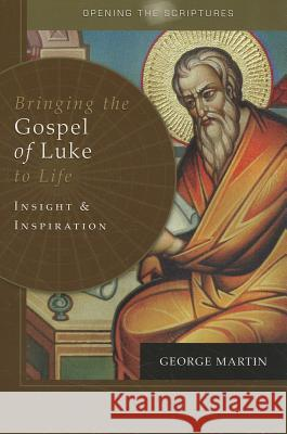 Bringing the Gospel of Luke to Life: Insight and Inspiration George Martin 9781592760343