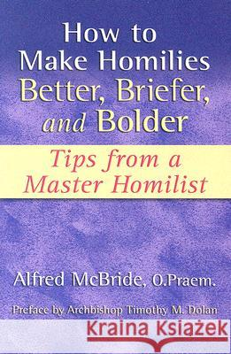 How to Make Homilies Better, Briefer, and Bolder: Tips from a Master Homilist Alfred, O. McBride Timothy M. Dolan 9781592761982