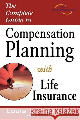 The Complete Guide to Compensation Planning with Life Insurance Louis S. Shuntich 9781592800568