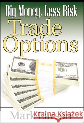 Big Money, Less Risk: Trade Options Mark L. Larson 9781592803415
