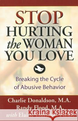 Stop Hurting the Woman You Love: Breaking the Cycle of Abusive Behavior Charlie Donaldson Randy Flood Elaine Eldridge 9781592853540