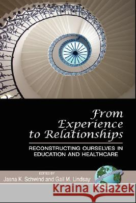 From Experience to Relationships: Reconstructing Ourselves in Education and Healthcare (Hc) Jasna K. Schwind Gail M. Lindsay 9781593118952