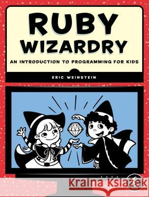 Ruby Wizardry: An Introduction to Programming for Kids Eric Weinstein 9781593275662