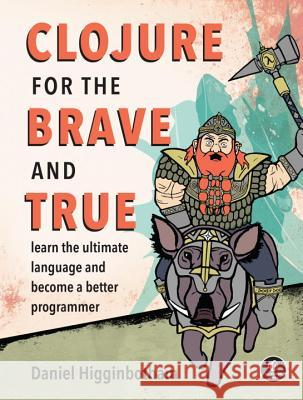 Clojure for the Brave and True: Learn the Ultimate Language and Become a Better Programmer Higginbotham, Daniel 9781593275914