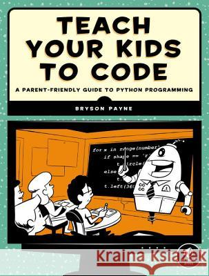 Teach Your Kids to Code: A Parent-Friendly Guide to Python Programming Payne, Bryson 9781593276140