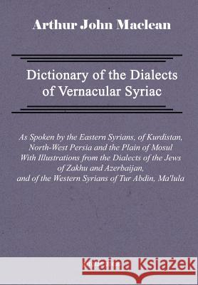 Dictionary of the Dialects of Vernacular Syriac, as Spoken by the Eastern Syrians, of Kurdistan, North-West Persia and the Plain of Mosul, with Notice Arthur John MacLean 9781593330170