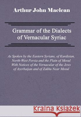 Grammar of the Dialects of Vernacular Syriac with Notes of the Vernacular of the Jews of Azerbaijan and of Zakhu Near Mosul Arthur John MacLean 9781593330187