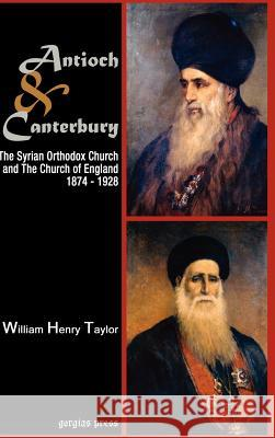 Antioch and Canterbury: The Syrian Orthodox Church and the Church of England (1874-1928) William Taylor 9781593333126