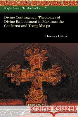 Divine Contingency: Theologies of Divine Embodiment in Maximos the Confessor and Tsong Kha Pa Thomas Cattoi 9781593339708