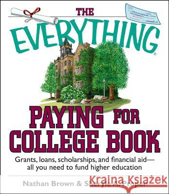 The Everything Paying for College Book : Grants, Loans, Scholarships, and Financial Aid -- All You Need to Fund Higher Education Nathan Brown Sheryle A. Proper 9781593373009