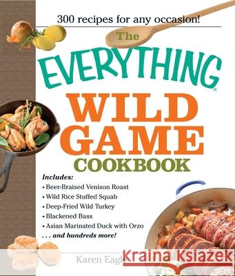 The Everything Wild Game Cookbook: From Fowl and Fish to Rabbit and Venison--300 Recipes for Home-Cooked Meals Karen Eagle 9781593375454