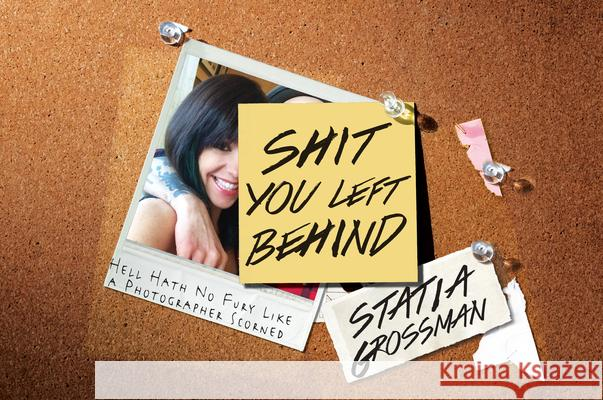 Shit You Left Behind : Hell Hath No Fury Like a Photographer Scorned Statia Grossman 9781593765477