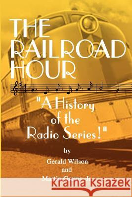 The Railroad Hour Gerald D. Wilson Jr. Martin Grams 9781593930646